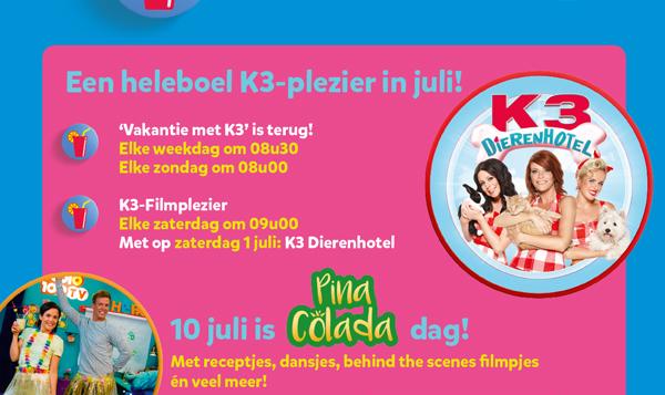 Een heleboel K3-plezier in juli! 'Vakantie met K3' is terug! Elke weekdag om 08u30. Elke zondag om 08u00. K3-Filmplezier. Elke zaterdag om 09u00. Met op zaterdag 1 juli: K3 Dierenhotel. 10 juli is Pina Colada dag! Met receptjes, dansjes, behind the scenes filmpjes én veel meer!