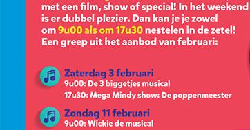 Elke woensdag om 17u30 verwennen we jullie met een fi lm, show of special! In het weekend is er dubbel plezier. Dan kan je je zowel om 9u00 als om 17u30 nestelen in de zetel! Een greep uit het aanbod van februari: Zaterdag 3 februari 9u00: De 3 biggetjes musical, 17u30: Mega Mindy show: De poppenmeester; Zondag 11 februari 9u00: Wickie de musical, 17u30: K3 de wereld rond show ; Woensdag 28 februari 17u30: De bloem van Maya parkshow